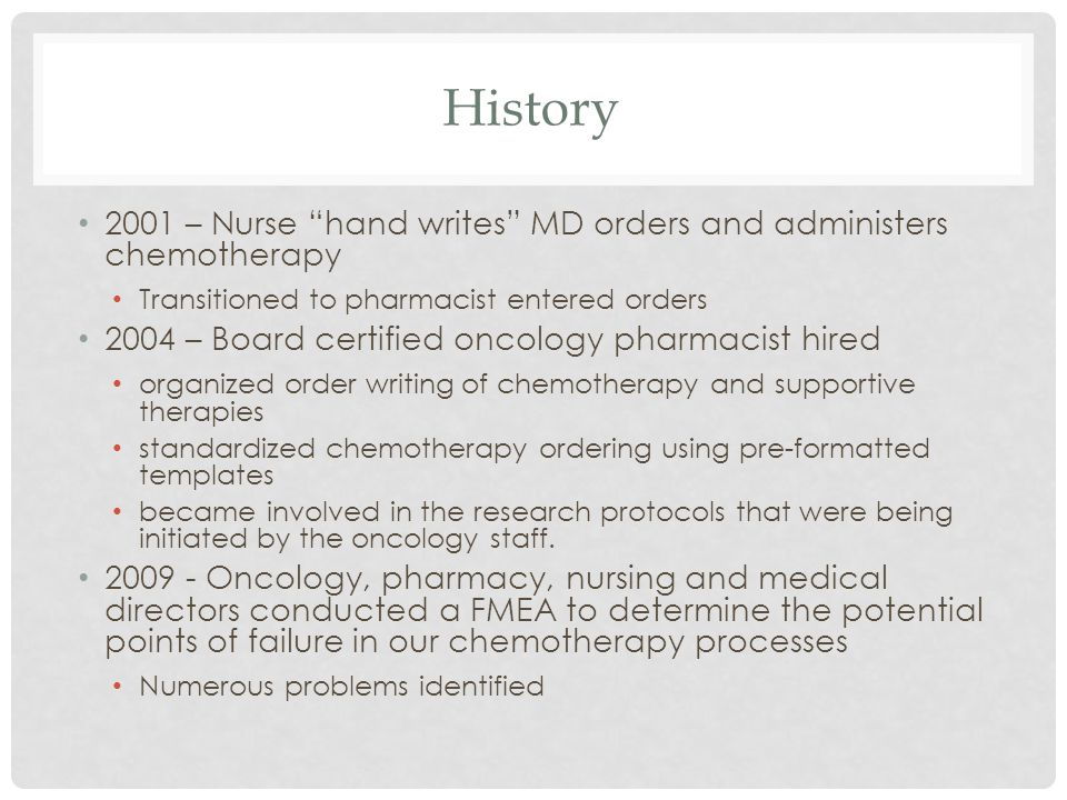 History 2001 – Nurse hand writes MD orders and administers chemotherapy Transitioned to pharmacist entered orders 2004 – Board certified oncology phar