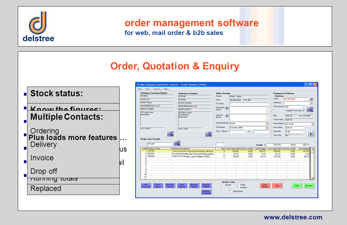 www.delstree.com order management software for web, mail order & b2b sales Enter Orders & Quotations Returns & Refunds Full history maintained Multiple contacts Quickly establish order status Resend by print, fax or email Scheduled Orders Order, Quotation & Enquiry Stock status: Ordered Outstanding Allocated Despatched Cancelled Returned Replaced Know the figures: Unit (net or gross) Line (net or gross) Discount (net or gross) Margin (net) Running totals Multiple Contacts: Ordering Delivery Invoice Drop off Plus loads more features …