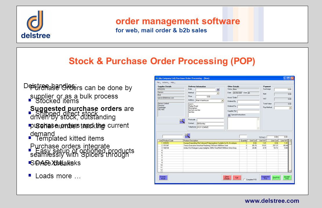 www.delstree.com order management software for web, mail order & b2b sales Stock & Purchase Order Processing (POP) Delstree handles: Stocked items Shipped direct stock Serial number tracking Templated kitted items Easy setup of optioned products Price breaks Loads more … Purchase Orders can be done by supplier or as a bulk process Suggested purchase orders are driven by stock, outstanding purchase orders and the current demand Purchase orders integrate seamlessly with Spicers through SOAP XML links