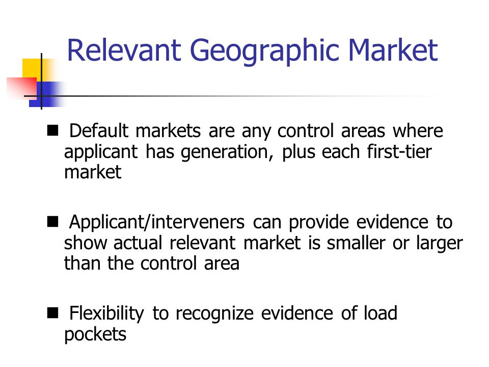 Relevant Geographic Market Default markets are any control areas where applicant has generation, plus each first-tier market Applicant/interveners can provide evidence to show actual relevant market is smaller or larger than the control area Flexibility to recognize evidence of load pockets