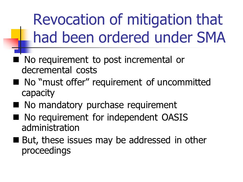 Revocation of mitigation that had been ordered under SMA No requirement to post incremental or decremental costs No must offer requirement of uncommitted capacity No mandatory purchase requirement No requirement for independent OASIS administration But, these issues may be addressed in other proceedings
