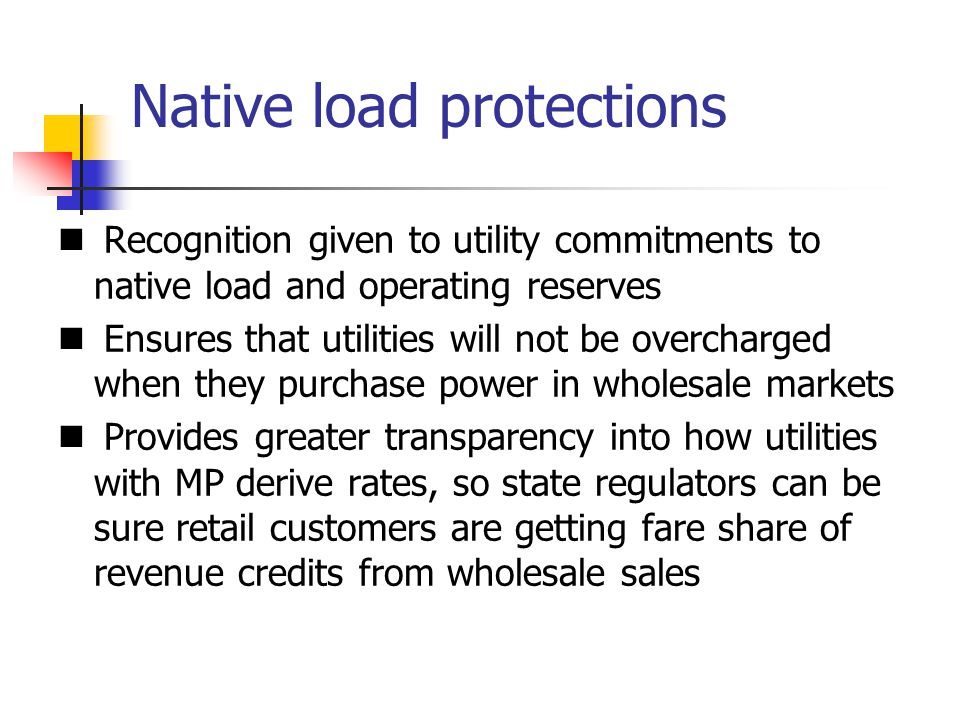 Native load protections Recognition given to utility commitments to native load and operating reserves Ensures that utilities will not be overcharged when they purchase power in wholesale markets Provides greater transparency into how utilities with MP derive rates, so state regulators can be sure retail customers are getting fare share of revenue credits from wholesale sales
