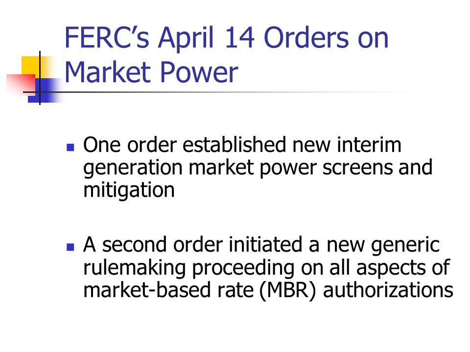 FERCs April 14 Orders on Market Power One order established new interim generation market power screens and mitigation A second order initiated a new generic rulemaking proceeding on all aspects of market-based rate (MBR) authorizations