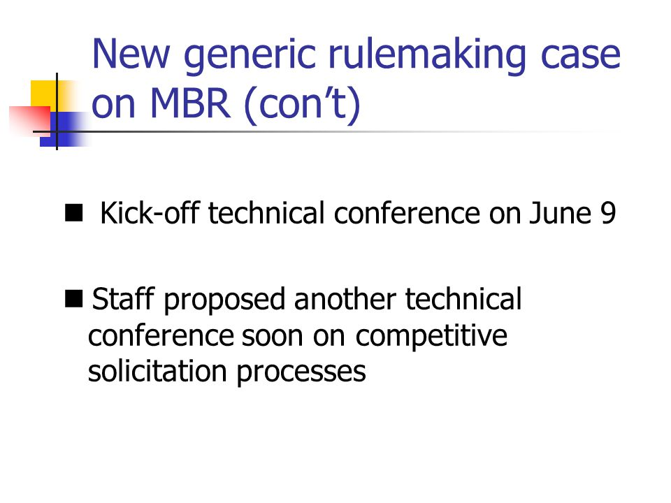 New generic rulemaking case on MBR (cont) Kick-off technical conference on June 9 Staff proposed another technical conference soon on competitive solicitation processes