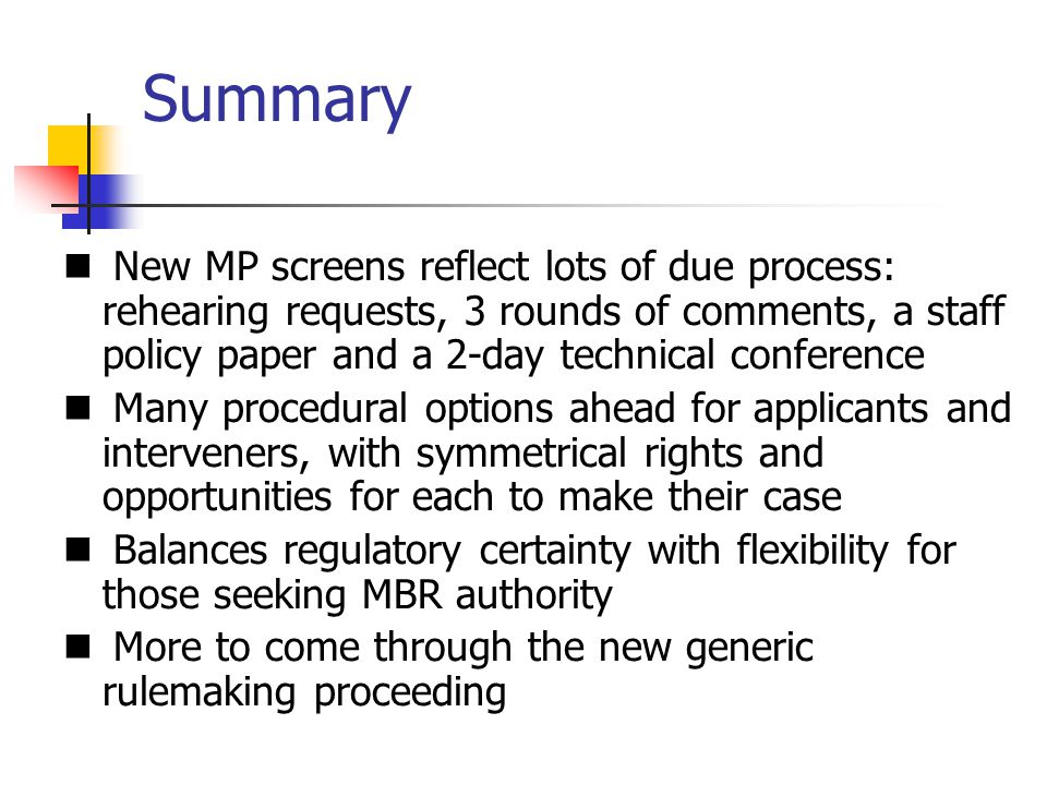 Summary New MP screens reflect lots of due process: rehearing requests, 3 rounds of comments, a staff policy paper and a 2-day technical conference Many procedural options ahead for applicants and interveners, with symmetrical rights and opportunities for each to make their case Balances regulatory certainty with flexibility for those seeking MBR authority More to come through the new generic rulemaking proceeding