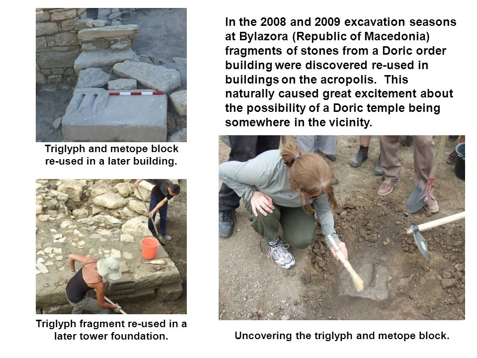 In the 2008 and 2009 excavation seasons at Bylazora (Republic of Macedonia) fragments of stones from a Doric order building were discovered re-used in buildings on the acropolis.