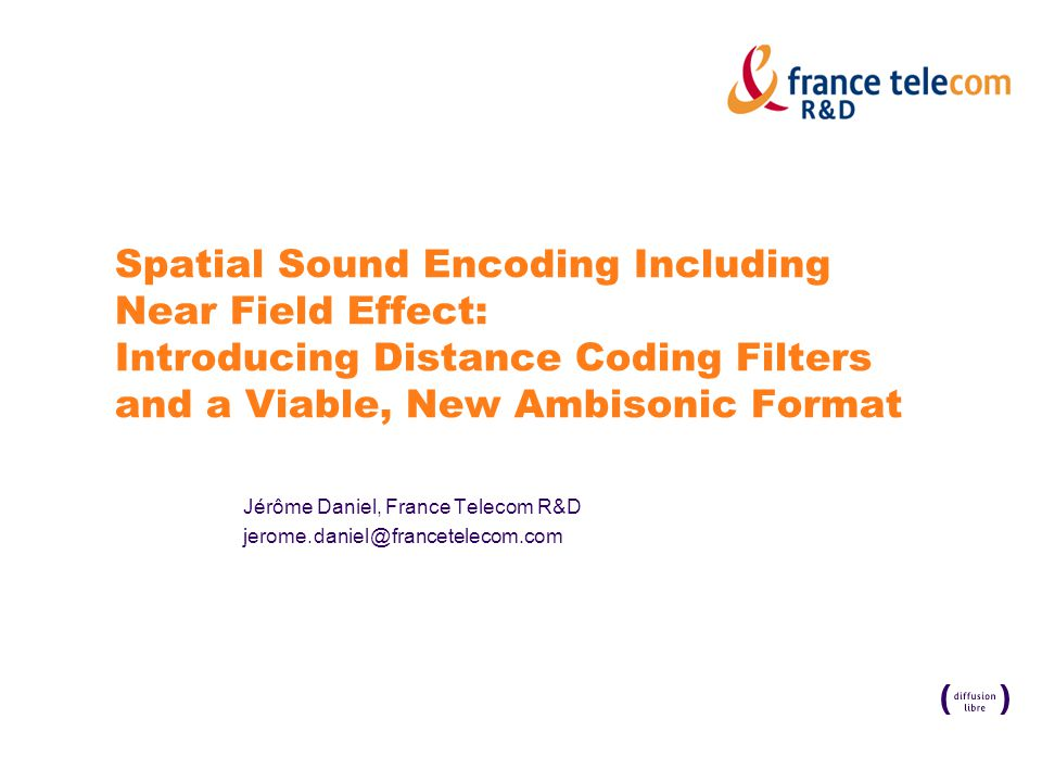 Spatial Sound Encoding Including Near Field Effect: Introducing Distance Coding Filters and a Viable, New Ambisonic Format Jérôme Daniel, France Telecom R&D jerome.