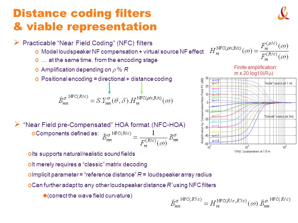Distance coding filters & viable representation o Positional encoding = directional + distance coding o Its supports natural/realistic sound fields o It merely requires a classic matrix decoding o Implicit parameter = reference distance R = loudspeaker array radius o Can further adapt to any other loudspeaker distance R using NFC filters (correct the wave field curvature) Practicable Near Field Coding (NFC) filters o Model loudspeaker NF compensation + virtual source NF effect o … at the same time, from the encoding stage Finite amplification: m x 20 log10(R/ ) o Amplification depending on % R Near Field pre-Compensated HOA format (NFC-HOA) o Components defined as: