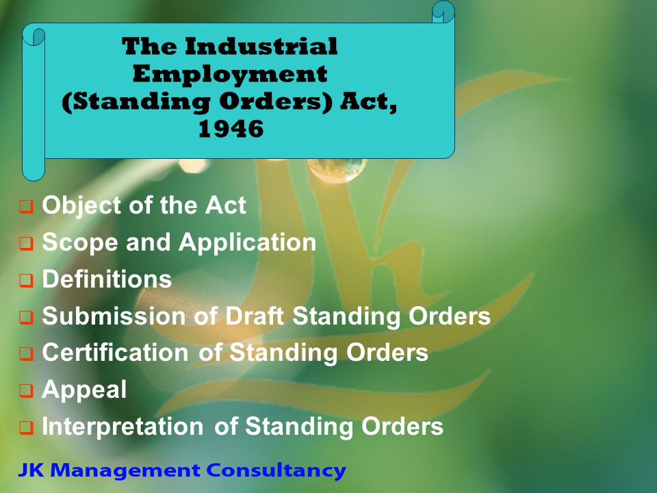 The Industrial Employment (Standing Orders) Act, 1946 Object of the Act Scope and Application Definitions Submission of Draft Standing Orders Certific