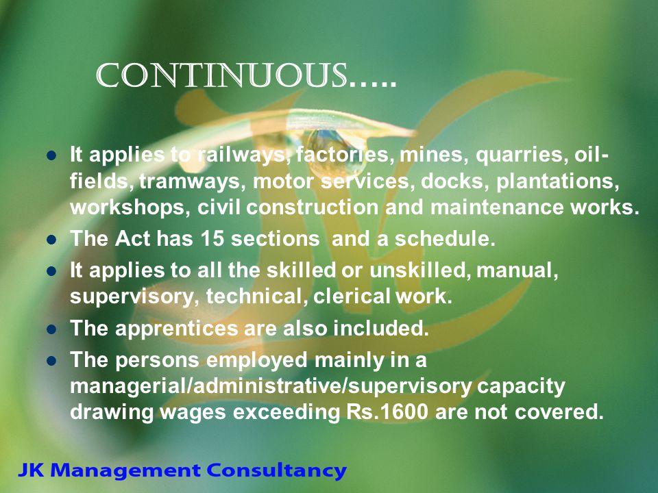 Continuous ….. It applies to railways, factories, mines, quarries, oil- fields, tramways, motor services, docks, plantations, workshops, civil constru