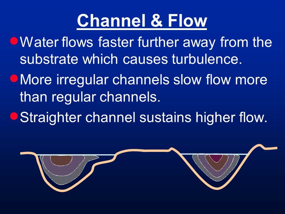Channel & Flow Water flows faster further away from the substrate which causes turbulence.