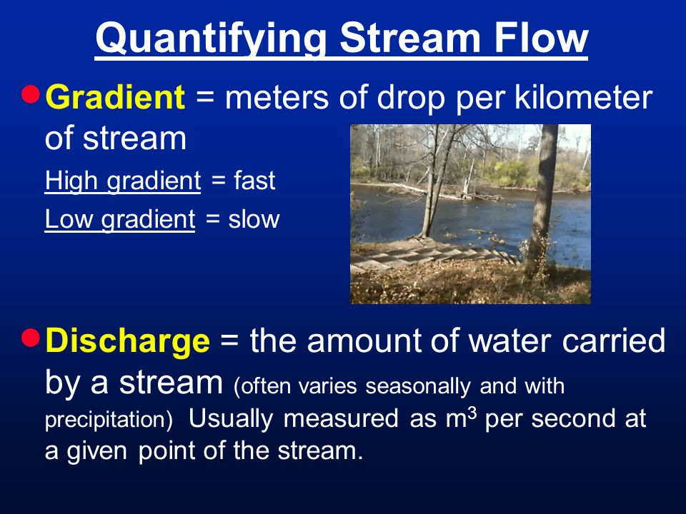 Gradient = meters of drop per kilometer of stream High gradient = fast Low gradient = slow Discharge = the amount of water carried by a stream (often