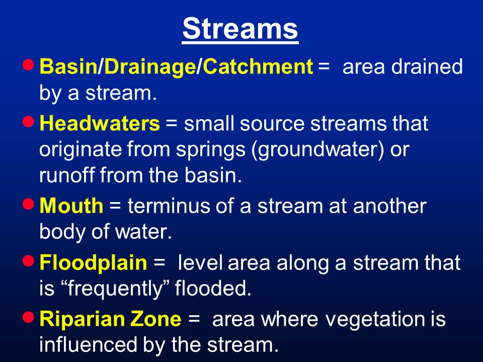 Streams Basin/Drainage/Catchment = area drained by a stream. Headwaters = small source streams that originate from springs (groundwater) or runoff fro