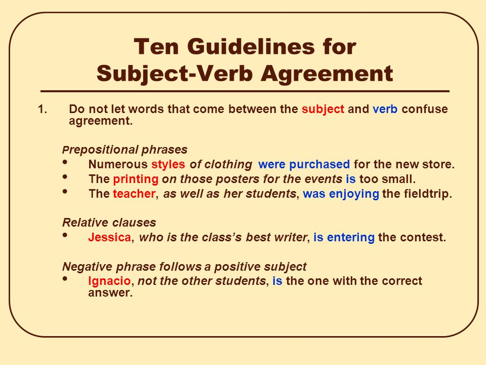Ten Guidelines for Subject-Verb Agreement 1.Do not let words that come between the subject and verb confuse agreement.