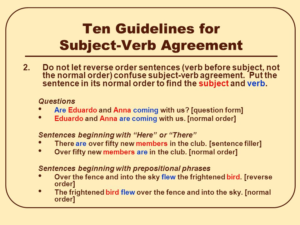 Ten Guidelines for Subject-Verb Agreement 2.Do not let reverse order sentences (verb before subject, not the normal order) confuse subject-verb agreement.