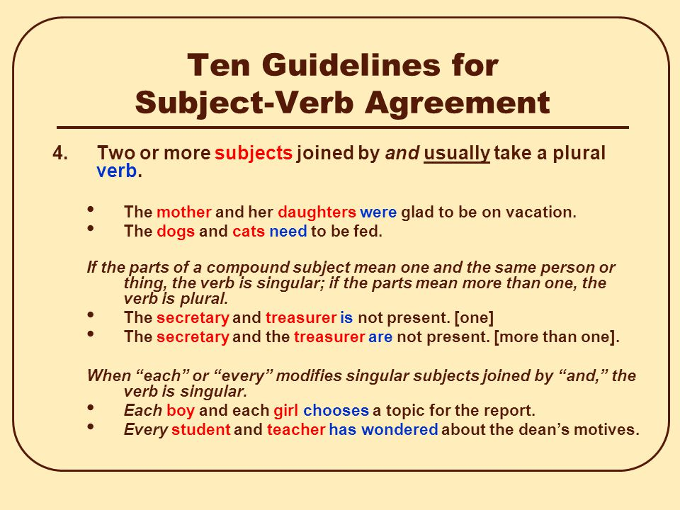 Ten Guidelines for Subject-Verb Agreement 4.Two or more subjects joined by and usually take a plural verb.