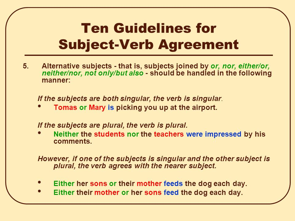 Ten Guidelines for Subject-Verb Agreement 5.Alternative subjects - that is, subjects joined by or, nor, either/or, neither/nor, not only/but also - should be handled in the following manner: If the subjects are both singular, the verb is singular.