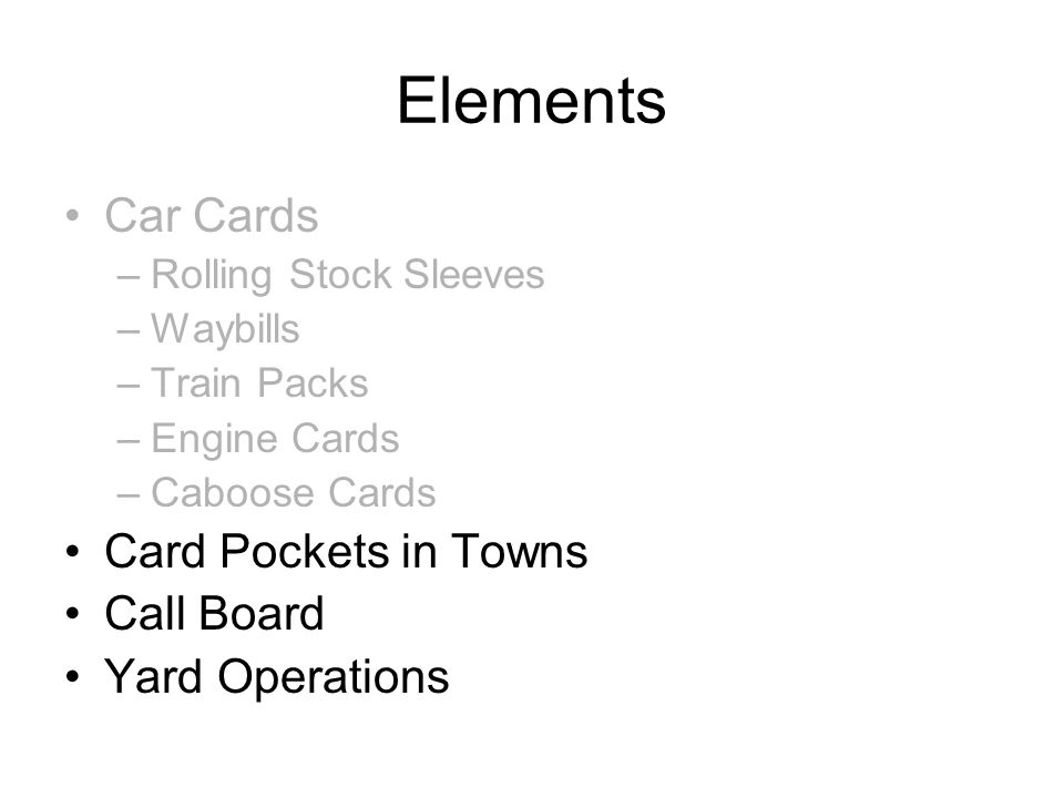 Elements Car Cards –Rolling Stock Sleeves –Waybills –Train Packs –Engine Cards –Caboose Cards Card Pockets in Towns Call Board Yard Operations