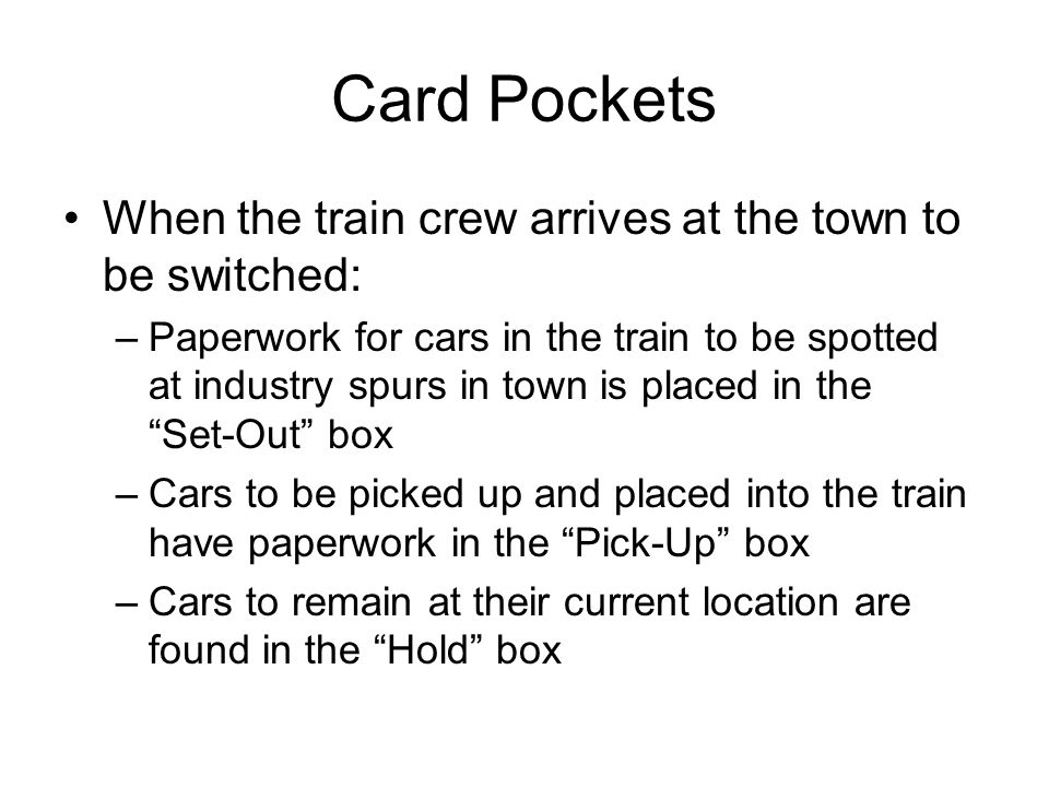 Card Pockets When the train crew arrives at the town to be switched: –Paperwork for cars in the train to be spotted at industry spurs in town is placed in the Set-Out box –Cars to be picked up and placed into the train have paperwork in the Pick-Up box –Cars to remain at their current location are found in the Hold box
