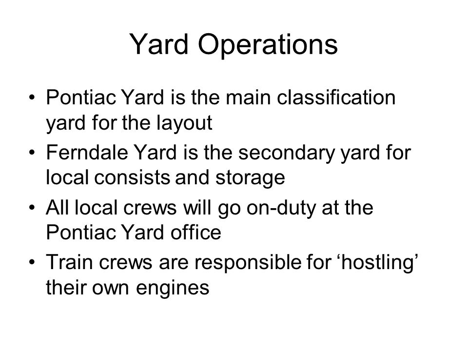 Pontiac Yard is the main classification yard for the layout Ferndale Yard is the secondary yard for local consists and storage All local crews will go on-duty at the Pontiac Yard office Train crews are responsible for hostling their own engines