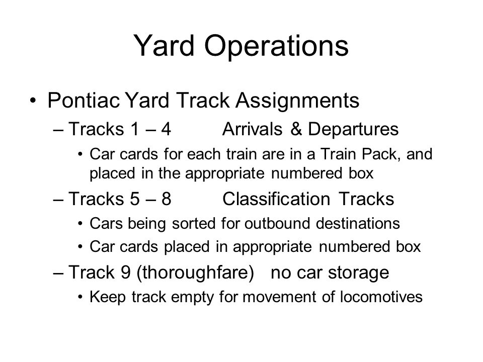 Yard Operations Pontiac Yard Track Assignments –Tracks 1 – 4Arrivals & Departures Car cards for each train are in a Train Pack, and placed in the appropriate numbered box –Tracks 5 – 8Classification Tracks Cars being sorted for outbound destinations Car cards placed in appropriate numbered box –Track 9 (thoroughfare)no car storage Keep track empty for movement of locomotives