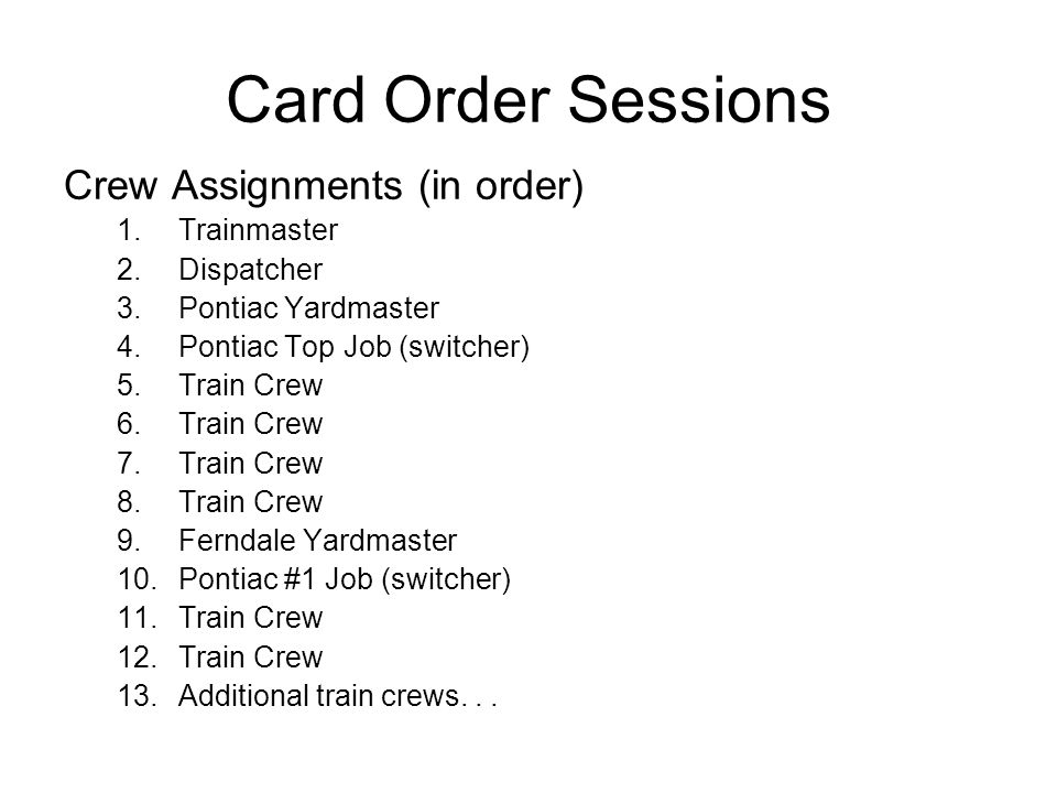 Card Order Sessions Crew Assignments (in order) 1.Trainmaster 2.Dispatcher 3.Pontiac Yardmaster 4.Pontiac Top Job (switcher) 5.Train Crew 6.Train Crew 7.Train Crew 8.Train Crew 9.Ferndale Yardmaster 10.Pontiac #1 Job (switcher) 11.Train Crew 12.Train Crew 13.Additional train crews...