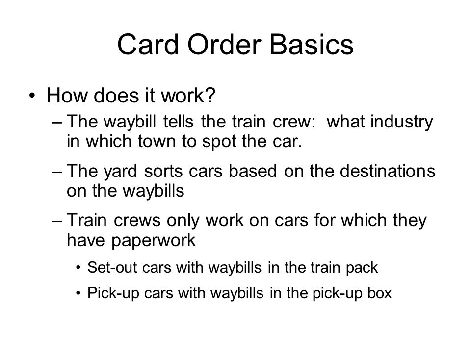 Card Order Basics How does it work? –The waybill tells the train crew: what industry in which town to spot the car. –The yard sorts cars based on the