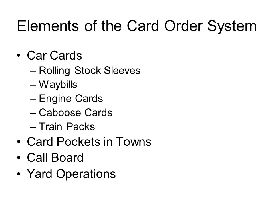 Elements of the Card Order System Car Cards –Rolling Stock Sleeves –Waybills –Engine Cards –Caboose Cards –Train Packs Card Pockets in Towns Call Boar
