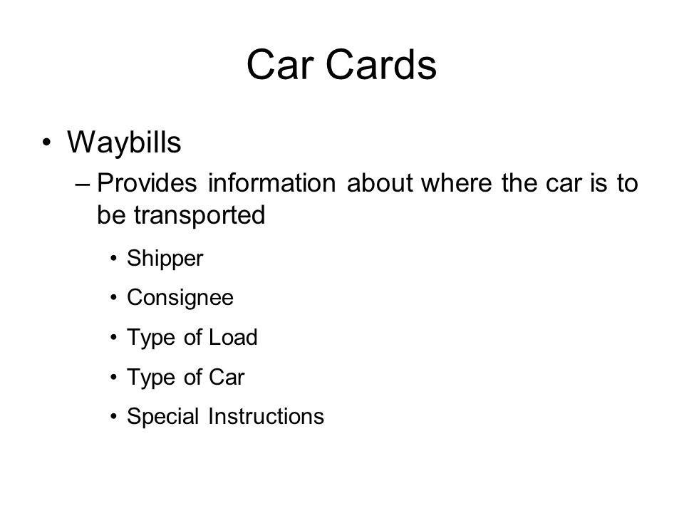 Car Cards Waybills –Provides information about where the car is to be transported Shipper Consignee Type of Load Type of Car Special Instructions