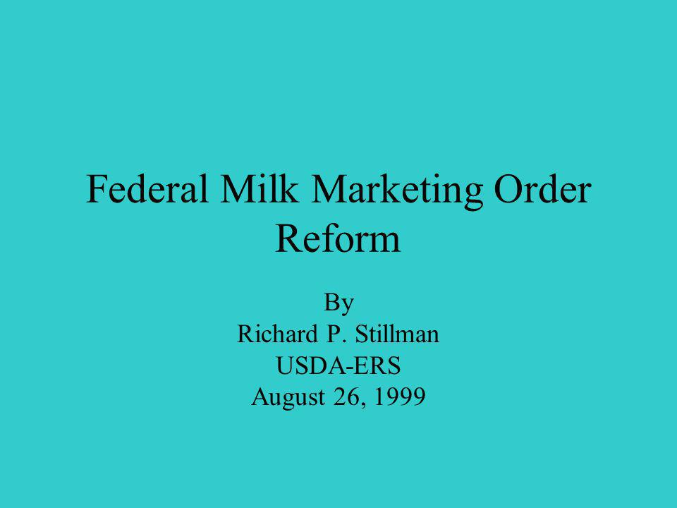 Federal Milk Marketing Order Reform By Richard P. Stillman USDA-ERS August 26, 1999