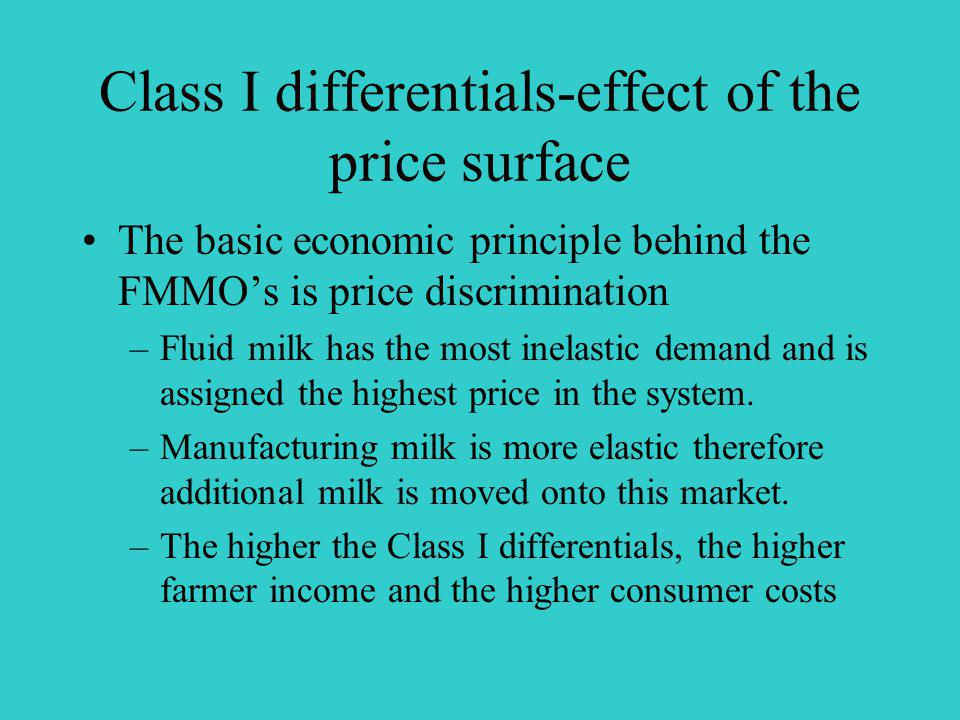 Class I differentials-effect of the price surface The basic economic principle behind the FMMOs is price discrimination –Fluid milk has the most inelastic demand and is assigned the highest price in the system.