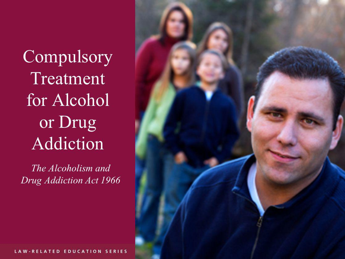 Compulsory Treatment for Alcohol or Drug Addiction The Alcoholism and Drug Addiction Act 1966