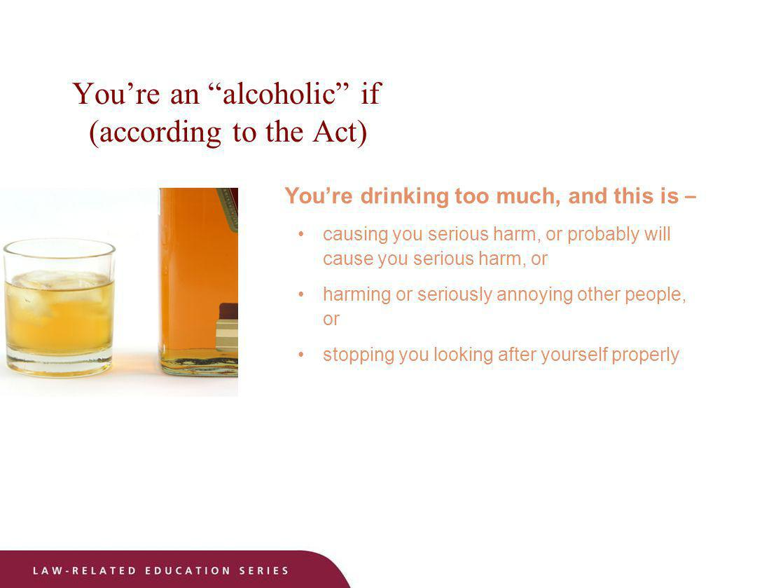 Youre an alcoholic if (according to the Act) Youre drinking too much, and this is – causing you serious harm, or probably will cause you serious harm,