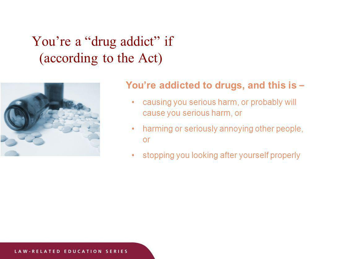 Youre a drug addict if (according to the Act) Youre addicted to drugs, and this is – causing you serious harm, or probably will cause you serious harm
