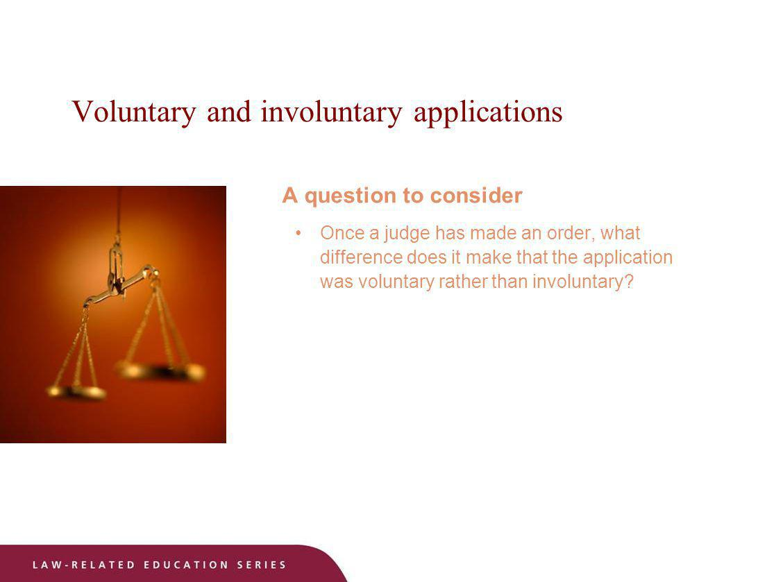 Voluntary and involuntary applications A question to consider Once a judge has made an order, what difference does it make that the application was vo