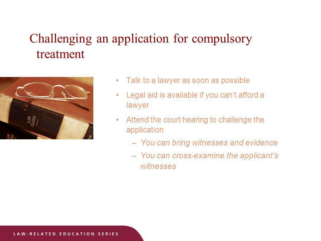 Challenging an application for compulsory treatment Talk to a lawyer as soon as possible Legal aid is available if you cant afford a lawyer Attend the
