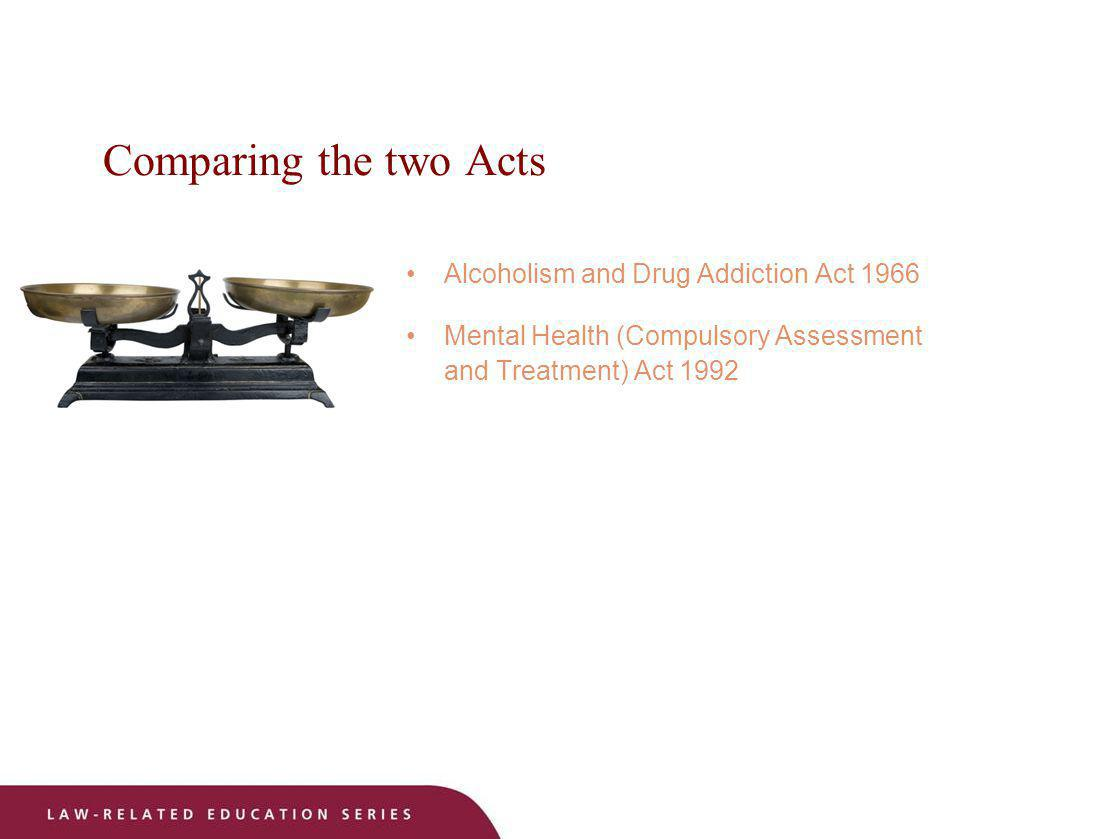 Comparing the two Acts Alcoholism and Drug Addiction Act 1966 Mental Health (Compulsory Assessment and Treatment) Act 1992
