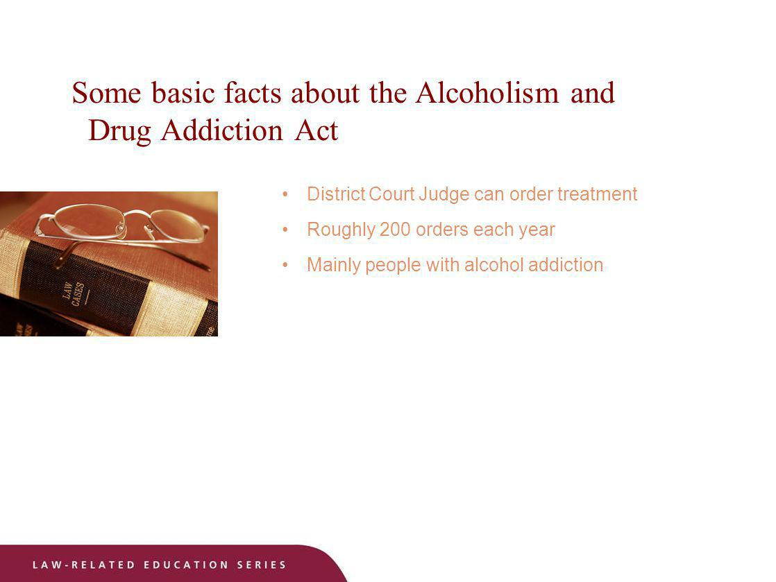 Some basic facts about the Alcoholism and Drug Addiction Act District Court Judge can order treatment Roughly 200 orders each year Mainly people with