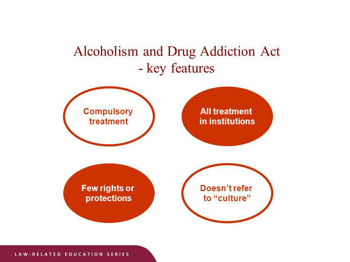 Alcoholism and Drug Addiction Act - key features Doesnt refer to culture Few rights or protections All treatment in institutions Compulsory treatment