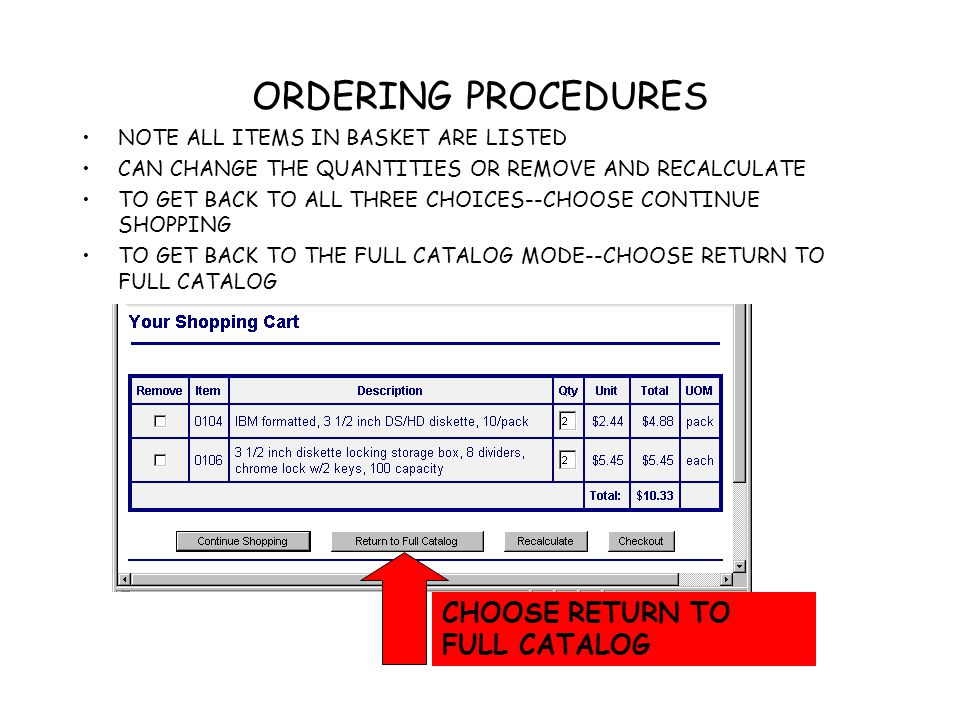 ORDERING PROCEDURES NOTE ALL ITEMS IN BASKET ARE LISTED CAN CHANGE THE QUANTITIES OR REMOVE AND RECALCULATE TO GET BACK TO ALL THREE CHOICES--CHOOSE CONTINUE SHOPPING TO GET BACK TO THE FULL CATALOG MODE--CHOOSE RETURN TO FULL CATALOG CHOOSE RETURN TO FULL CATALOG
