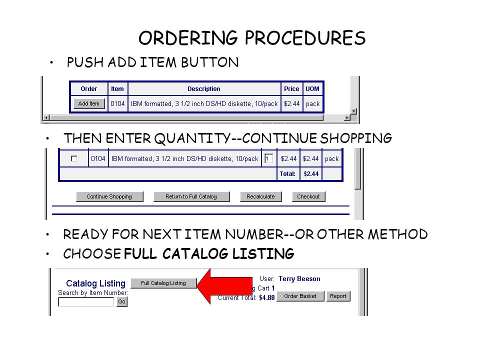 ORDERING PROCEDURES THE LISTING COMES UP IN CATALOG ORDER (WAREHOUSE ORDER) IT IS A SCROLLING CATALOG--ALLOWS YOU TO BROWSE TILL YOU SEE SOMETHING YOU WANT CLICK THE ADD ITEM BUTTON, ENTER QUANTITY,