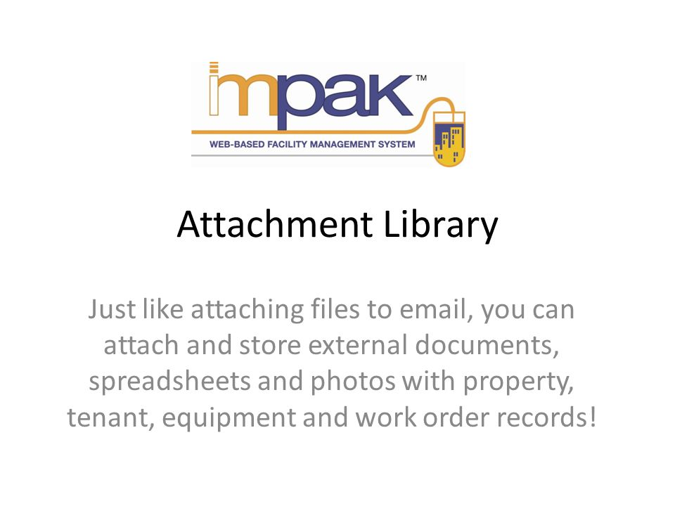 Attachment Library Just like attaching files to email, you can attach and store external documents, spreadsheets and photos with property, tenant, equipment and work order records!