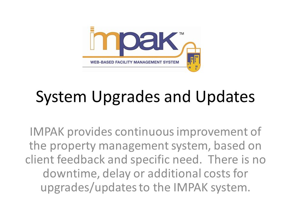 System Upgrades and Updates IMPAK provides continuous improvement of the property management system, based on client feedback and specific need.