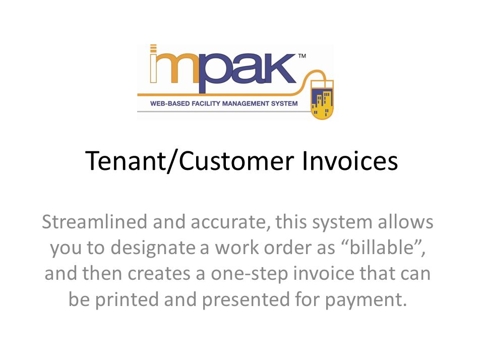 Tenant/Customer Invoices Streamlined and accurate, this system allows you to designate a work order as billable, and then creates a one-step invoice that can be printed and presented for payment.