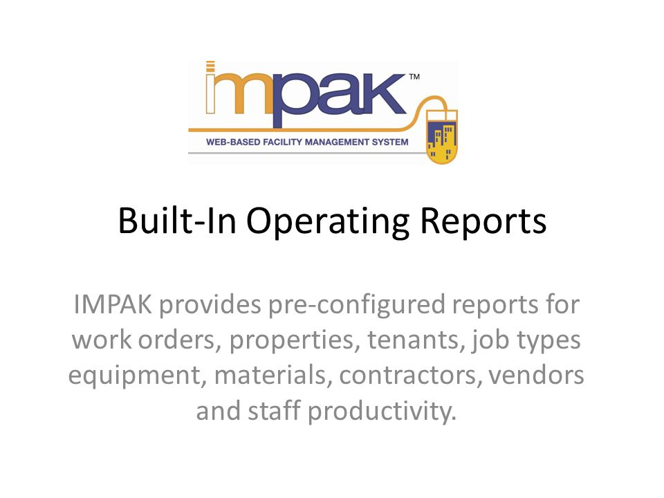 Built-In Operating Reports IMPAK provides pre-configured reports for work orders, properties, tenants, job types equipment, materials, contractors, vendors and staff productivity.