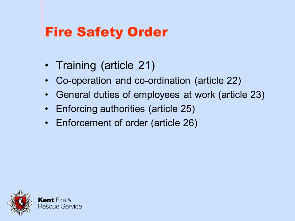 Fire Safety Order Maintenance (article 17) Safety assistance (article 18) Provision of information to employees (article 19) Provision of information to employers and the self employed from outside undertakings (article 20)