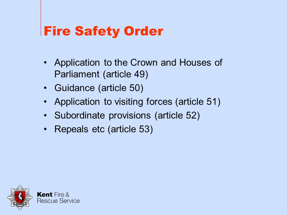 Fire Safety Order Maintenance of measures provided for protection of fire-fighters (article 38) Civil liability (article 39) Duty not to charge employees for things done or provided (article 40) Duty to consult (article 41) Consultations with other authorities (articles 42-46) Service of notices (article 48)