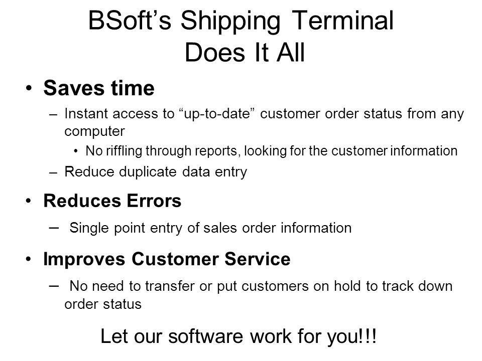 BSofts Shipping Terminal Does It All Saves time –Instant access to up-to-date customer order status from any computer No riffling through reports, loo