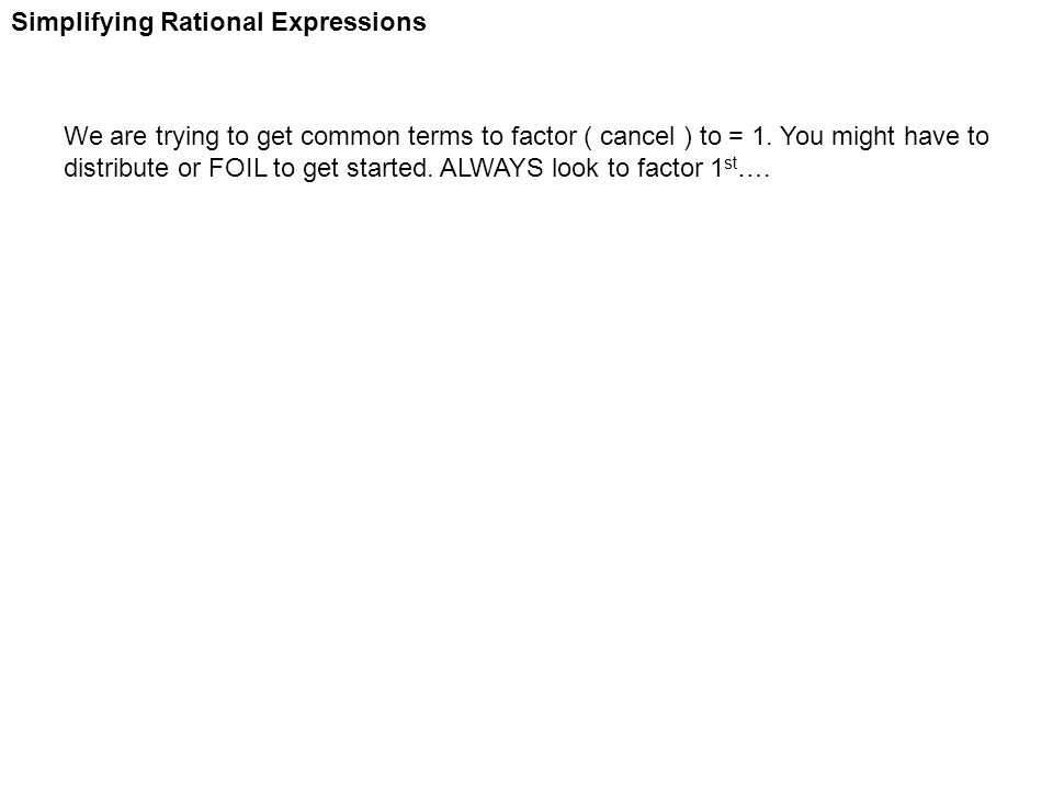 Simplifying Rational Expressions We are trying to get common terms to factor ( cancel ) to = 1. You might have to distribute or FOIL to get started. A
