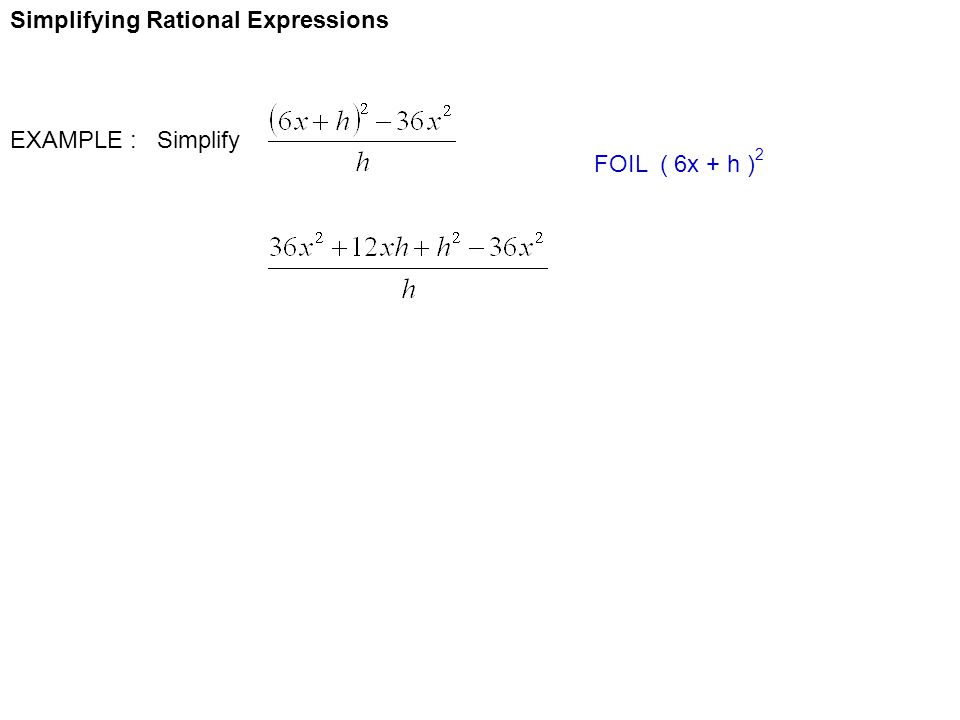 Simplifying Rational Expressions EXAMPLE : Simplify FOIL ( 6x + h ) 2